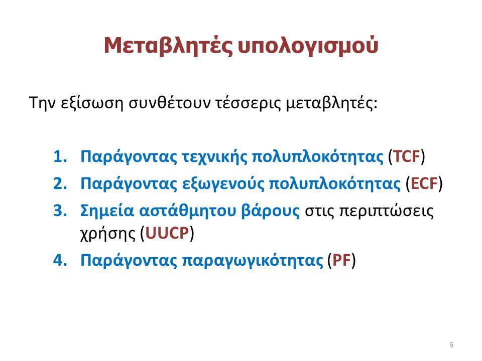 Υπολογισμός εκτίμησης προσπάθειας Η κάθε μεταβλητή ορίζεται και υπολογίζεται χωριστά και τέλος η εξίσωση έχει τη μορφή: UCP = TCP * ECF * UUCP * PF ---------------------------------------------------------------- UCP = Use Case Point TCP = Technical Complexity Factor ECF = Environmental Complexity Factor UUCP = Unjustified Use Case Point PF = Productivity Factor 7