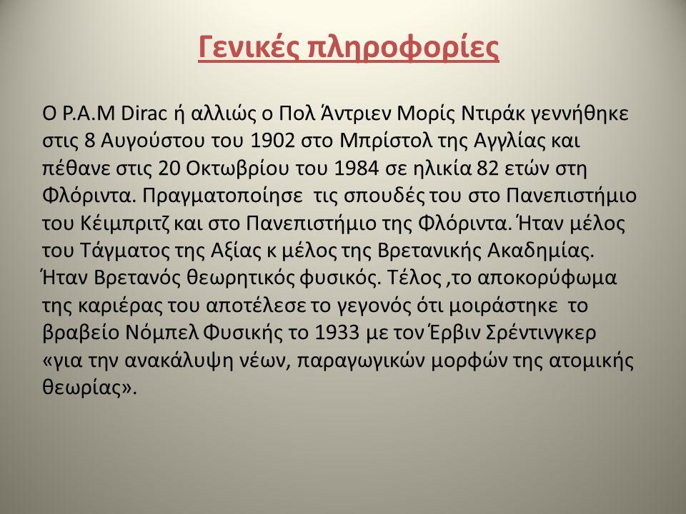 Γενικές πληροφορίες Ο P.A.M Dirac ή αλλιώς ο Πολ Άντριεν Μορίς Ντιράκ γεννήθηκε στις 8 Αυγούστου του 1902 στο Μπρίστολ της Αγγλίας και πέθανε στις 20