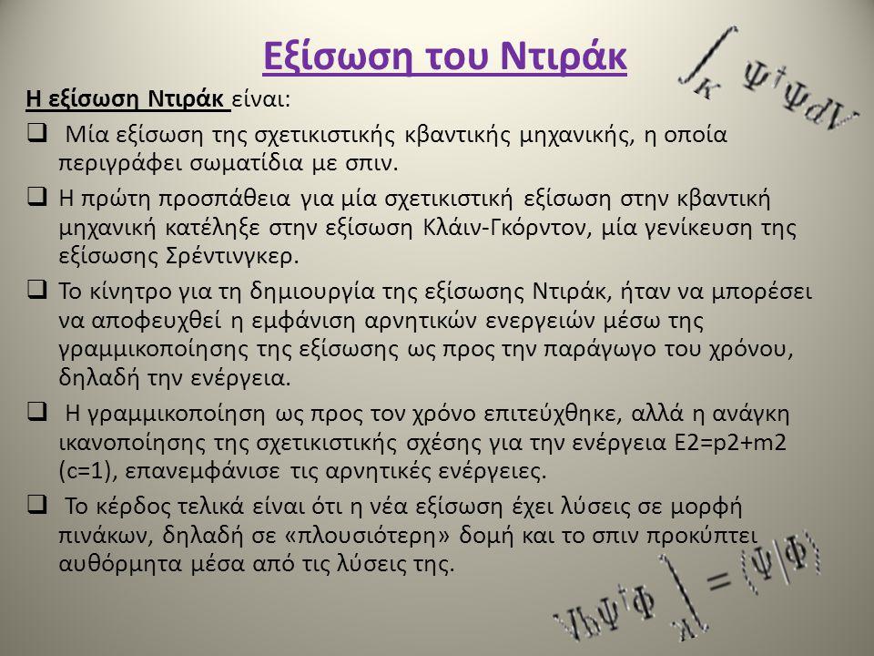 Εξίσωση του Ντιράκ Η εξίσωση Ντιράκ είναι:  Μία εξίσωση της σχετικιστικής κβαντικής μηχανικής, η οποία περιγράφει σωματίδια με σπιν.  Η πρώτη προσπά
