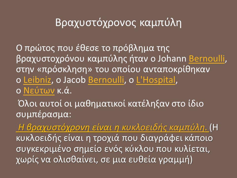 Βραχυστόχρονος καμπύλη Ο πρώτος που έθεσε το πρόβλημα της βραχυστοχρόνου καμπύλης ήταν ο Johann Bernoulli, στην «πρόσκληση» του οποίου ανταποκρίθηκαν ο Leibniz, ο Jacob Bernoulli, ο L Hospital, ο Νεύτων κ.ά.BernoulliLeibnizBernoulliL HospitalΝεύτων Όλοι αυτοί οι μαθηματικοί κατέληξαν στο ίδιο συμπέρασμα: Η βραχυστόχρονη είναι η κυκλοειδής καμπύλη.