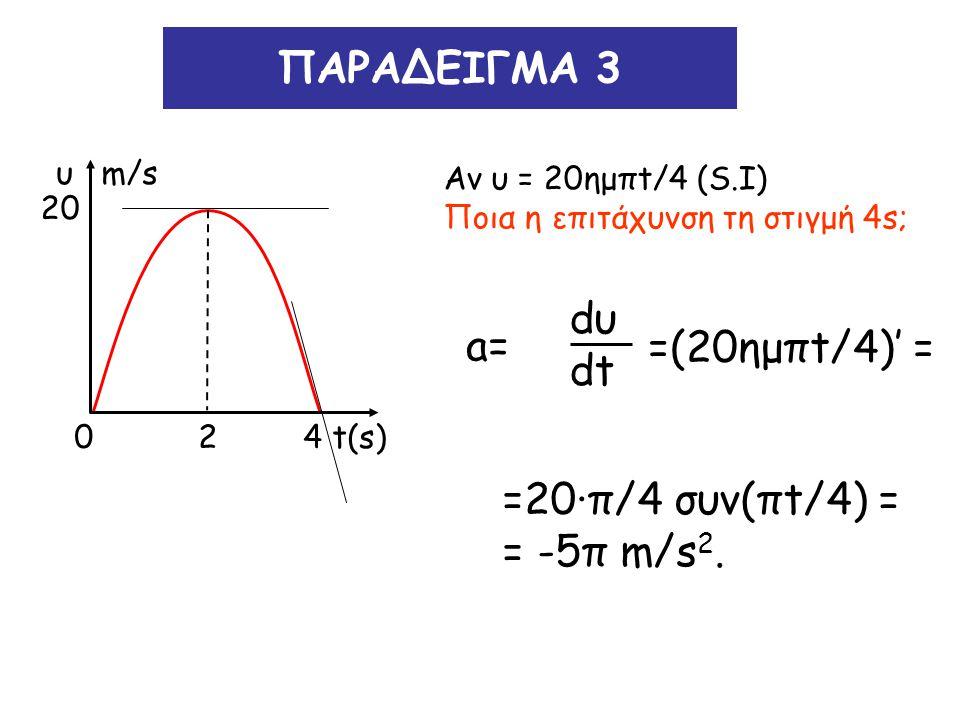 ΠΑΡΑΔΕΙΓΜΑ 3 Αν υ = 20ημπt/4 (S.I) Ποια η επιτάχυνση τη στιγμή 4s; a= dυ dt =(20ημπt/4)' = =20∙π/4 συν(πt/4) = = -5π m/s 2. 20 υ m/s 0 2 4 t(s)