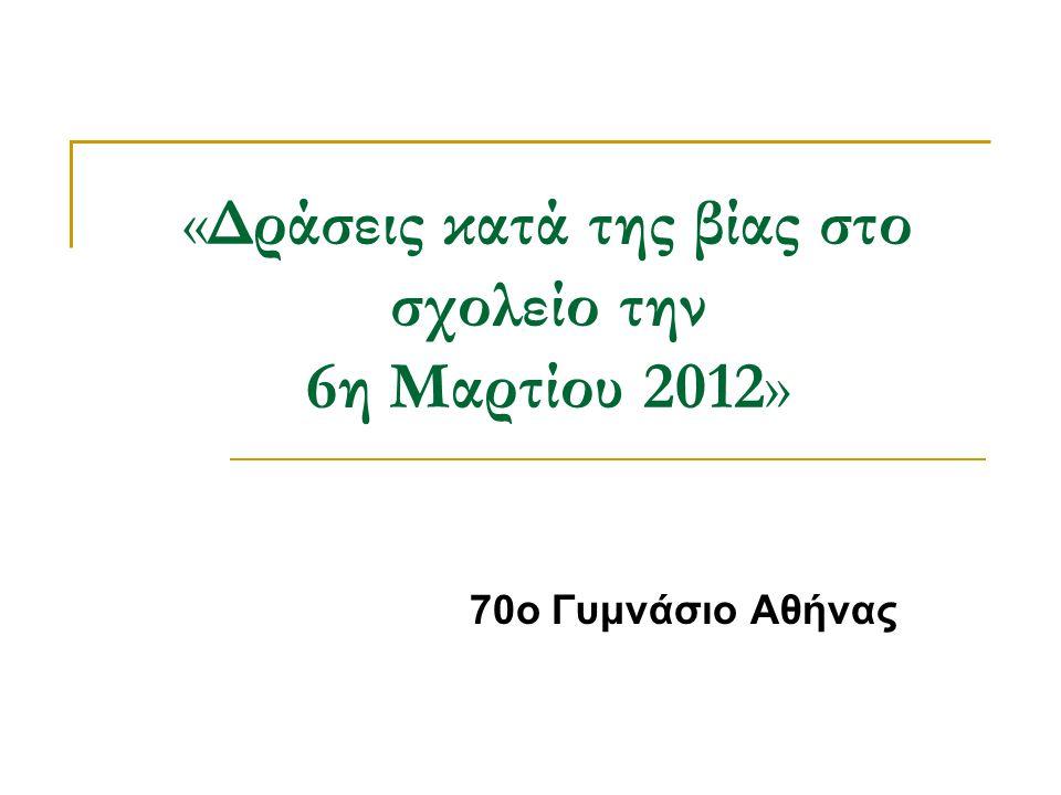 «Δράσεις κατά της βίας στο σχολείο την 6η Μαρτίου 2012» 70ο Γυμνάσιο Αθήνας