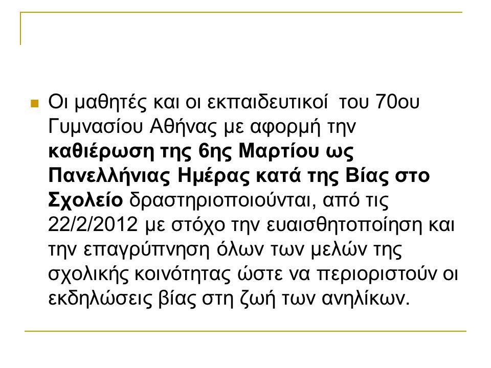 Οι μαθητές και οι εκπαιδευτικοί του 70ου Γυμνασίου Αθήνας με αφορμή την καθιέρωση της 6ης Μαρτίου ως Πανελλήνιας Ημέρας κατά της Βίας στο Σχολείο δραστηριοποιούνται, από τις 22/2/2012 με στόχο την ευαισθητοποίηση και την επαγρύπνηση όλων των μελών της σχολικής κοινότητας ώστε να περιοριστούν οι εκδηλώσεις βίας στη ζωή των ανηλίκων.