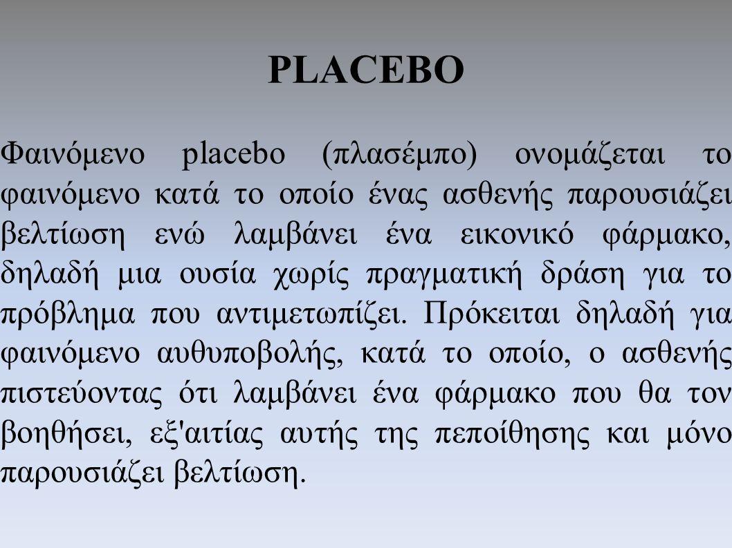 PLACEBO Φαινόμενο placebo (πλασέμπο) ονομάζεται το φαινόμενο κατά το οποίο ένας ασθενής παρουσιάζει βελτίωση ενώ λαμβάνει ένα εικονικό φάρμακο, δηλαδή μια ουσία χωρίς πραγματική δράση για το πρόβλημα που αντιμετωπίζει.