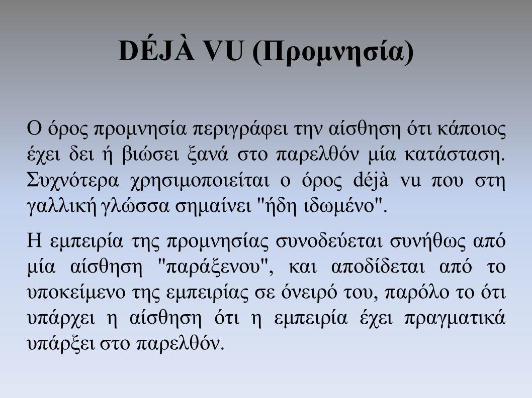 DÉJÀ VU (Προμνησία) Ο όρος προμνησία περιγράφει την αίσθηση ότι κάποιος έχει δει ή βιώσει ξανά στο παρελθόν μία κατάσταση.
