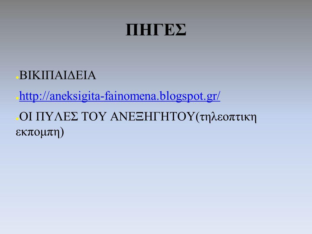 ΠΗΓΕΣ ● ΒΙΚΙΠΑΙΔΕΙΑ ● http://aneksigita-fainomena.blogspot.gr/ http://aneksigita-fainomena.blogspot.gr/ ● ΟΙ ΠΥΛΕΣ ΤΟΥ ΑΝΕΞΗΓΗΤΟΥ(τηλεοπτικη εκπομπη)