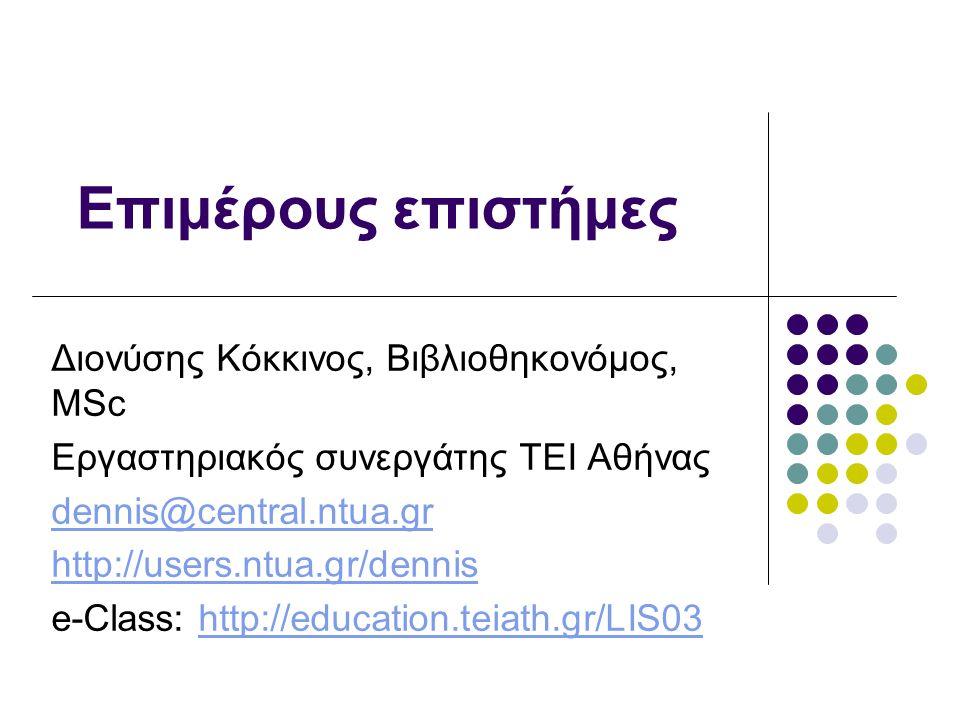 Επιμέρους επιστήμες Διονύσης Κόκκινος, Βιβλιοθηκονόμος, MSc Εργαστηριακός συνεργάτης ΤΕΙ Αθήνας dennis@central.ntua.gr http://users.ntua.gr/dennis e-Class: http://education.teiath.gr/LIS03http://education.teiath.gr/LIS03