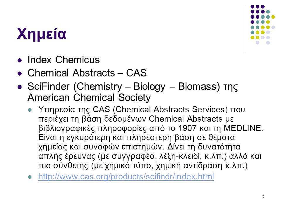 5 Χημεία Index Chemicus Chemical Abstracts – CAS SciFinder (Chemistry – Biology – Biomass) της American Chemical Society Υπηρεσία της CAS (Chemical Abstracts Services) που περιέχει τη βάση δεδομένων Chemical Abstracts με βιβλιογραφικές πληροφορίες από το 1907 και τη MEDLINE.