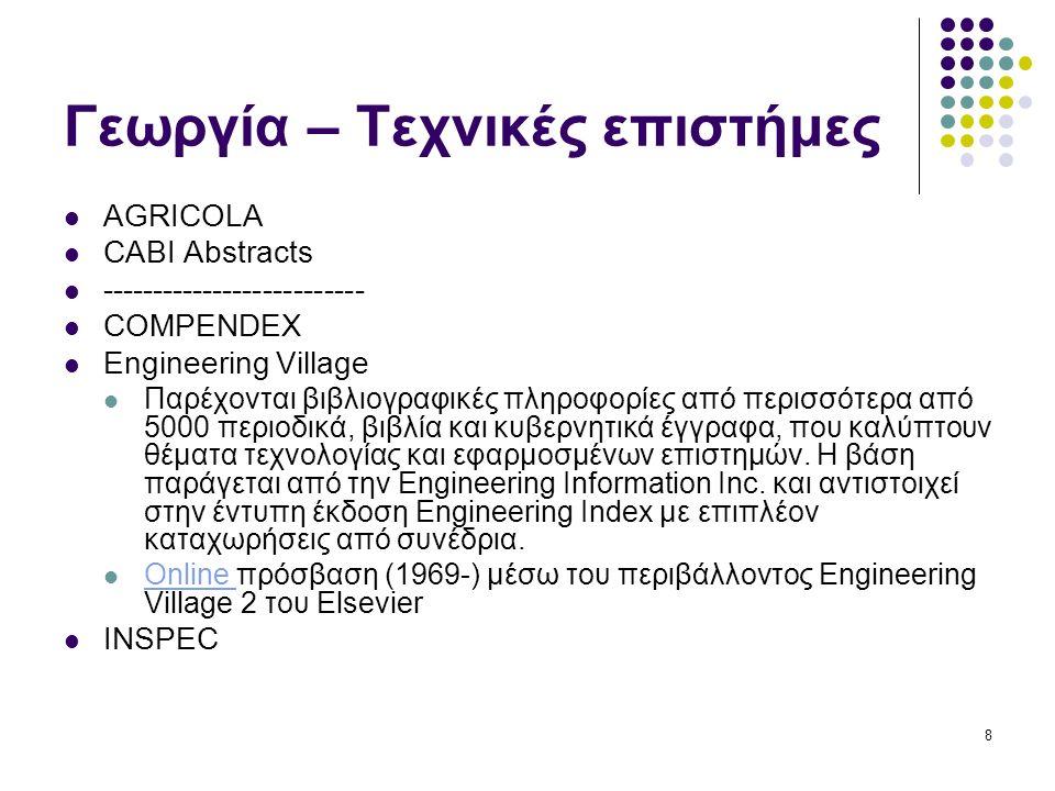 8 Γεωργία – Τεχνικές επιστήμες AGRICOLA CABI Abstracts -------------------------- COMPENDEX Engineering Village Παρέχονται βιβλιογραφικές πληροφορίες από περισσότερα από 5000 περιοδικά, βιβλία και κυβερνητικά έγγραφα, που καλύπτουν θέματα τεχνολογίας και εφαρμοσμένων επιστημών.