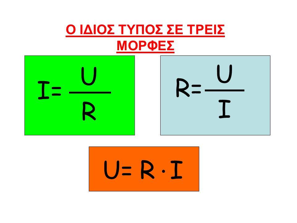 Ο ΙΔΙΟΣ ΤΥΠΟΣ ΣΕ ΤΡΕΙΣ ΜΟΡΦΕΣ I= U R R= U I U=RI.