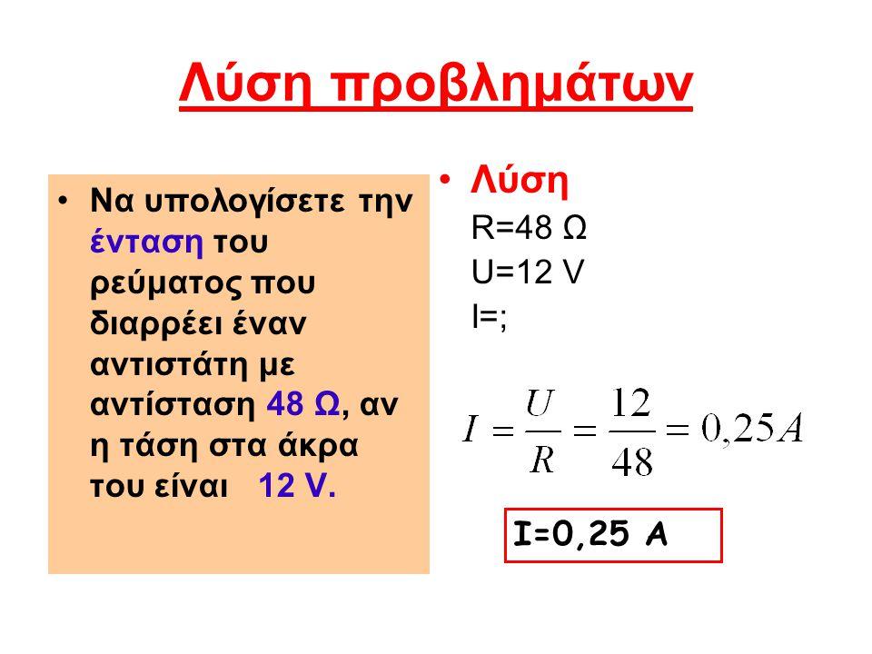 Λύση προβλημάτων Να υπολογίσετε την ένταση του ρεύματος που διαρρέει έναν αντιστάτη με αντίσταση 48 Ω, αν η τάση στα άκρα του είναι 12 V. Λύση R=48 Ω
