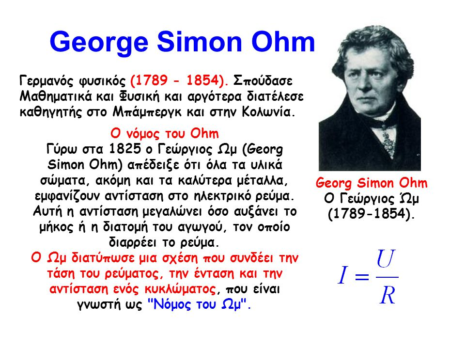 George Simon Ohm Georg Simon Ohm Ο Γεώργιος Ώμ (1789-1854). Γερμανός φυσικός (1789 - 1854). Σπούδασε Μαθηματικά και Φυσική και αργότερα διατέλεσε καθη