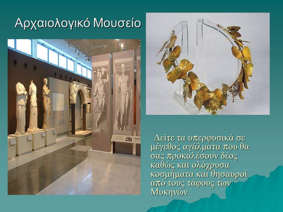 Αρχαιολογικό Μουσείο Δείτε τα υ π ερφυσικά σε μέγεθος αγάλματα π ου θα σας π ροκαλέσουν δέος καθώς και ολόχρυσα κοσμήματα και θησαυροί α π ό τους τάφους των Μυκηνών.