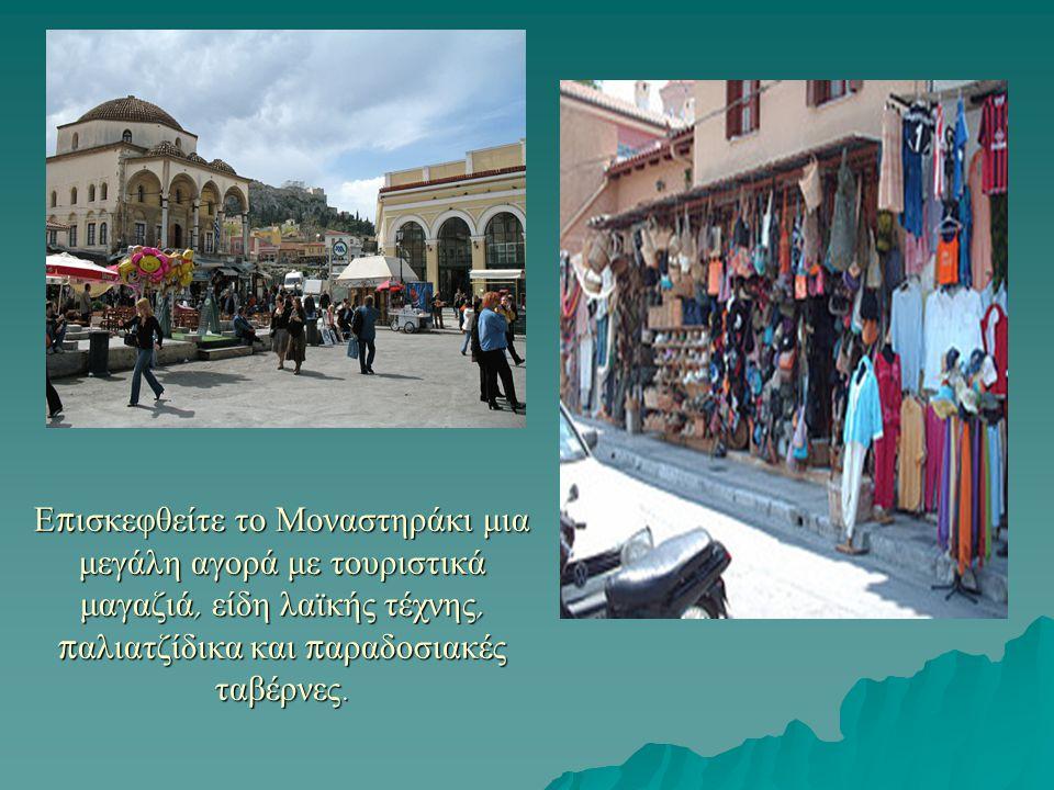 Ε π ισκεφθείτε το Μοναστηράκι μια μεγάλη αγορά με τουριστικά μαγαζιά, είδη λαϊκής τέχνης, π αλιατζίδικα και π αραδοσιακές ταβέρνες.