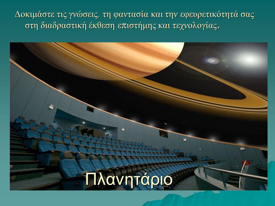 Δοκιμάστε τις γνώσεις, τη φαντασία και την εφευρετικότητά σας στη διαδραστική έκθεση ε π ιστήμης και τεχνολογίας. Πλανητάριο