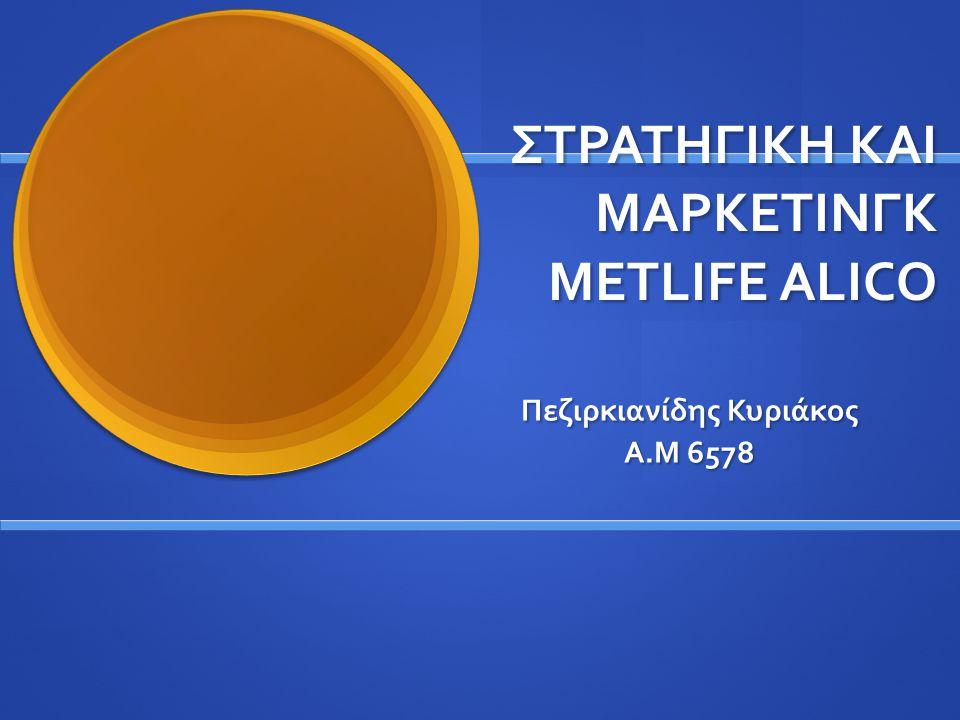 ΣΤΡΑΤΗΓΙΚΗ ΚΑΙ ΜΑΡΚΕΤΙΝΓΚ METLIFE ALICO Πεζιρκιανίδης Κυριάκος Α.Μ 6578