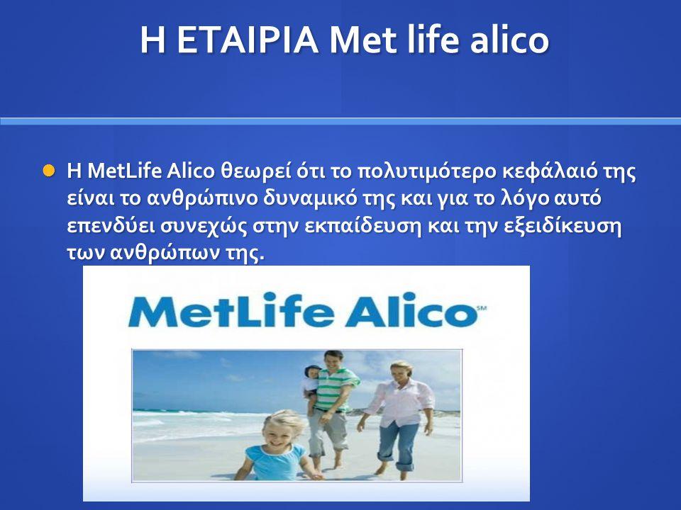 Η ΕΤΑΙΡΙΑ Met life alico Η ΕΤΑΙΡΙΑ Met life alico Η MetLife Alico θεωρεί ότι το πολυτιμότερο κεφάλαιό της είναι το ανθρώπινο δυναμικό της και για το λ