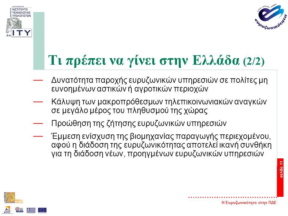 Η Ευρυζωνικότητα στην ΠΔΕ σελίδα 11 Τι πρέπει να γίνει στην Ελλάδα (2/2) — Δυνατότητα παροχής ευρυζωνικών υπηρεσιών σε πολίτες μη ευνοημένων αστικών ή αγροτικών περιοχών — Κάλυψη των μακροπρόθεσμων τηλεπικοινωνιακών αναγκών σε μεγάλο μέρος του πληθυσμού της χώρας — Προώθηση της ζήτησης ευρυζωνικών υπηρεσιών — Έμμεση ενίσχυση της βιομηχανίας παραγωγής περιεχομένου, αφού η διάδοση της ευρυζωνικότητας αποτελεί ικανή συνθήκη για τη διάδοση νέων, προηγμένων ευρυζωνικών υπηρεσιών