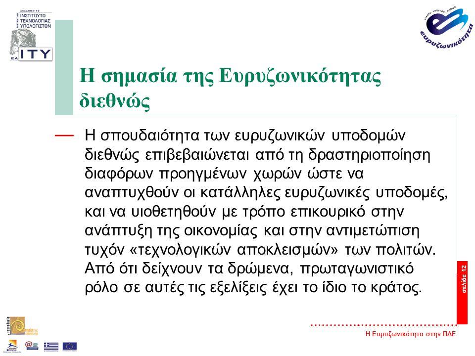 Η Ευρυζωνικότητα στην ΠΔΕ σελίδα 12 Η σημασία της Ευρυζωνικότητας διεθνώς — Η σπουδαιότητα των ευρυζωνικών υποδομών διεθνώς επιβεβαιώνεται από τη δραστηριοποίηση διαφόρων προηγμένων χωρών ώστε να αναπτυχθούν οι κατάλληλες ευρυζωνικές υποδομές, και να υιοθετηθούν με τρόπο επικουρικό στην ανάπτυξη της οικονομίας και στην αντιμετώπιση τυχόν «τεχνολογικών αποκλεισμών» των πολιτών.