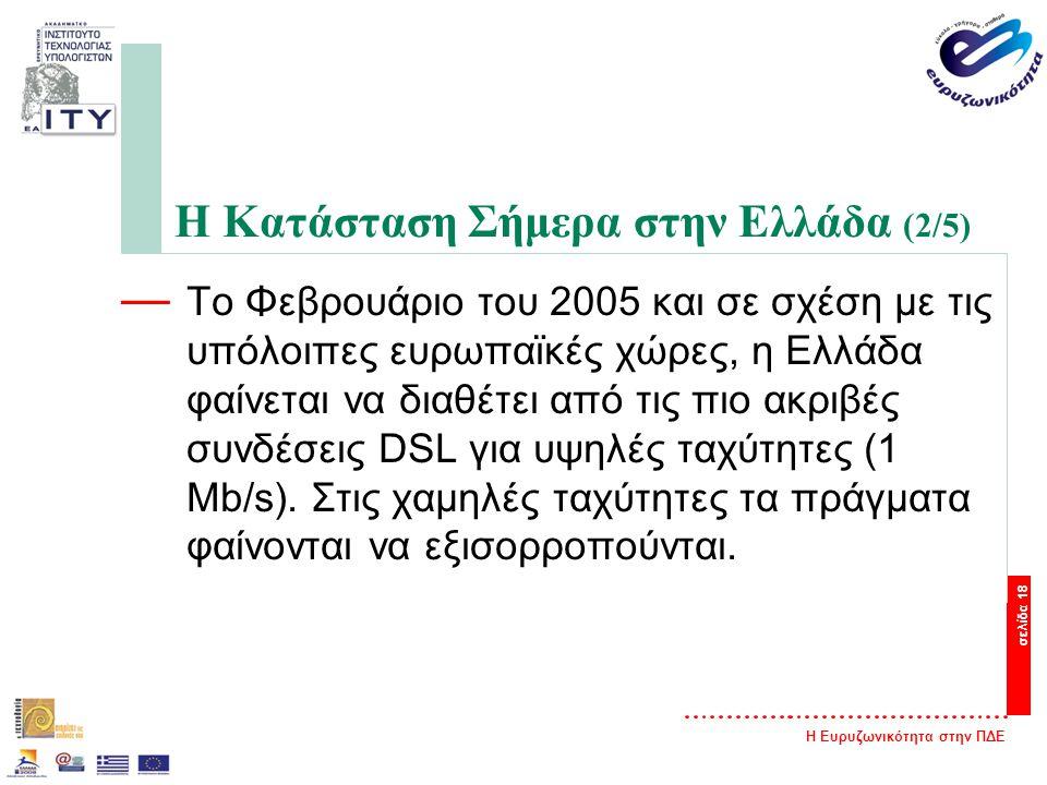 Η Ευρυζωνικότητα στην ΠΔΕ σελίδα 18 Η Κατάσταση Σήμερα στην Ελλάδα (2/5) — Το Φεβρουάριο του 2005 και σε σχέση με τις υπόλοιπες ευρωπαϊκές χώρες, η Ελλάδα φαίνεται να διαθέτει από τις πιο ακριβές συνδέσεις DSL για υψηλές ταχύτητες (1 Μb/s).