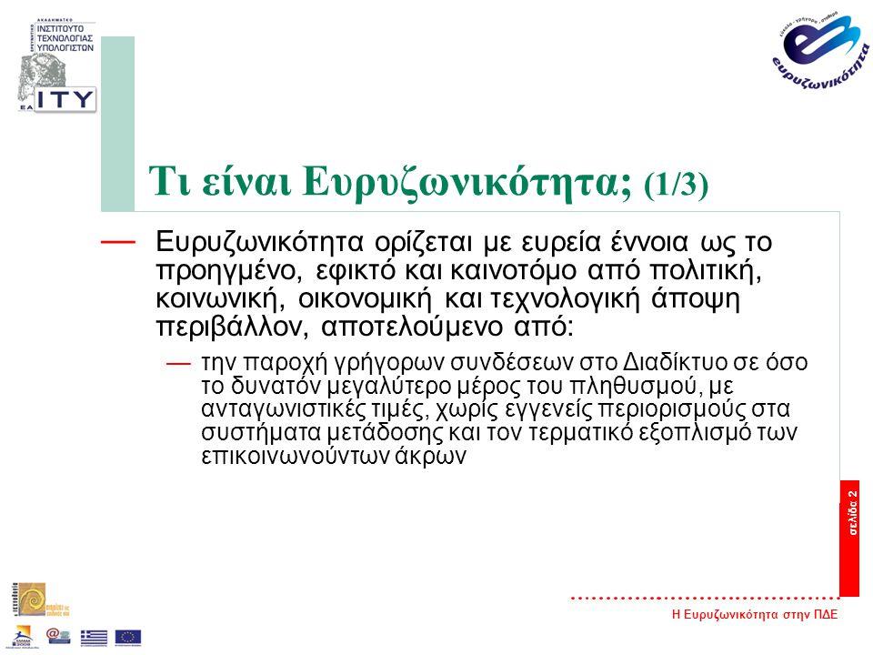 Η Ευρυζωνικότητα στην ΠΔΕ σελίδα 2 Τι είναι Ευρυζωνικότητα; (1/3) — Ευρυζωνικότητα ορίζεται με ευρεία έννοια ως το προηγμένο, εφικτό και καινοτόμο από πολιτική, κοινωνική, οικονομική και τεχνολογική άποψη περιβάλλον, αποτελούμενο από: —την παροχή γρήγορων συνδέσεων στο Διαδίκτυο σε όσο το δυνατόν μεγαλύτερο μέρος του πληθυσμού, με ανταγωνιστικές τιμές, χωρίς εγγενείς περιορισμούς στα συστήματα μετάδοσης και τον τερματικό εξοπλισμό των επικοινωνούντων άκρων