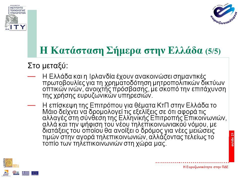 Η Ευρυζωνικότητα στην ΠΔΕ σελίδα 21 Η Κατάσταση Σήμερα στην Ελλάδα (5/5) Στο μεταξύ: — Η Ελλάδα και η Ιρλανδία έχουν ανακοινώσει σημαντικές πρωτοβουλίες για τη χρηματοδότηση μητροπολιτικών δικτύων οπτικών ινών, ανοιχτής πρόσβασης, με σκοπό την επιτάχυνση της χρήσης ευρυζωνικών υπηρεσιών.