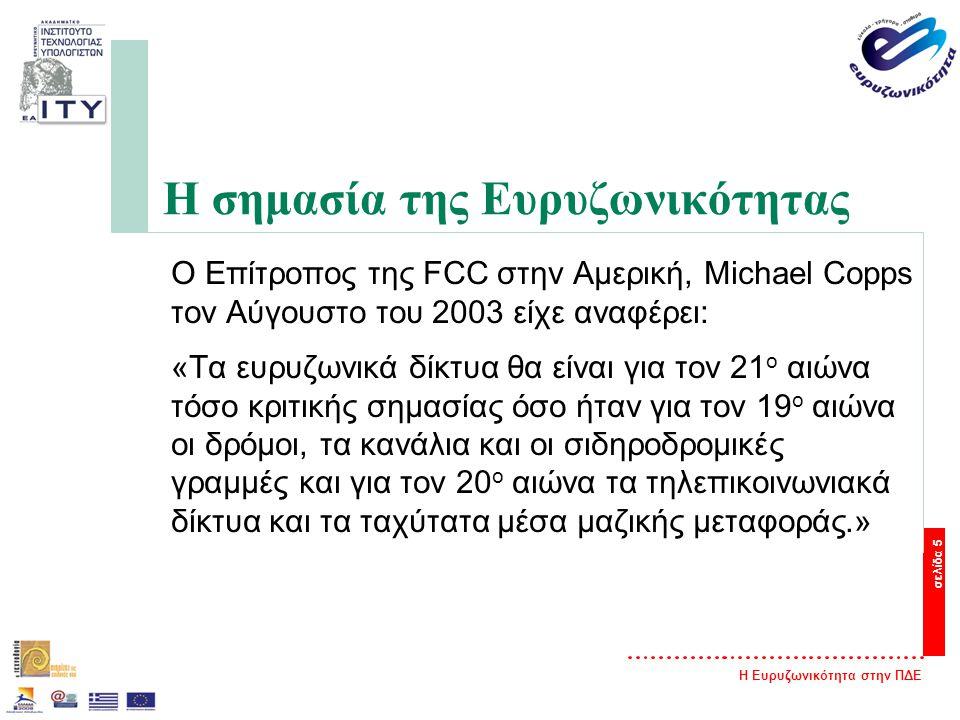 Η Ευρυζωνικότητα στην ΠΔΕ σελίδα 5 Η σημασία της Ευρυζωνικότητας O Επίτροπος της FCC στην Αμερική, Michael Copps τον Αύγουστο του 2003 είχε αναφέρει: «Τα ευρυζωνικά δίκτυα θα είναι για τον 21 ο αιώνα τόσο κριτικής σημασίας όσο ήταν για τον 19 ο αιώνα οι δρόμοι, τα κανάλια και οι σιδηροδρομικές γραμμές και για τον 20 ο αιώνα τα τηλεπικοινωνιακά δίκτυα και τα ταχύτατα μέσα μαζικής μεταφοράς.»