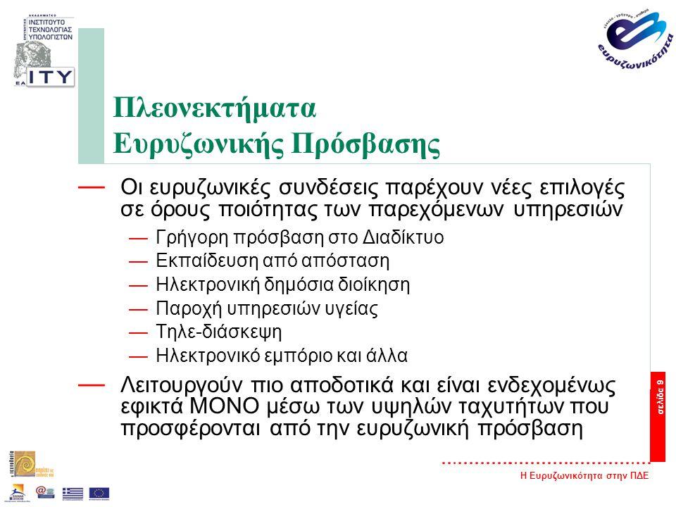 Η Ευρυζωνικότητα στην ΠΔΕ σελίδα 9 Πλεονεκτήματα Ευρυζωνικής Πρόσβασης — Οι ευρυζωνικές συνδέσεις παρέχουν νέες επιλογές σε όρους ποιότητας των παρεχόμενων υπηρεσιών —Γρήγορη πρόσβαση στο Διαδίκτυο —Εκπαίδευση από απόσταση —Ηλεκτρονική δημόσια διοίκηση —Παροχή υπηρεσιών υγείας —Τηλε-διάσκεψη —Ηλεκτρονικό εμπόριο και άλλα — Λειτουργούν πιο αποδοτικά και είναι ενδεχομένως εφικτά ΜΟΝΟ μέσω των υψηλών ταχυτήτων που προσφέρονται από την ευρυζωνική πρόσβαση