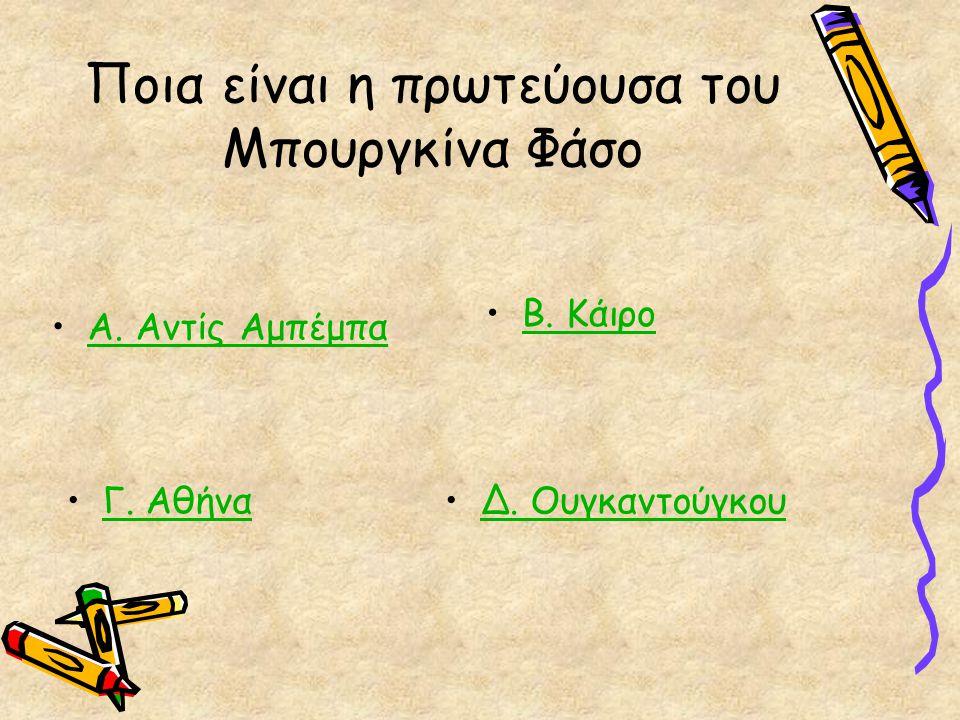 Ποια είναι η πρωτεύουσα του Μπουργκίνα Φάσο Α. Αντίς Αμπέμπα Β. Κάιρο Γ. Αθήνα Δ. Ουγκαντούγκου