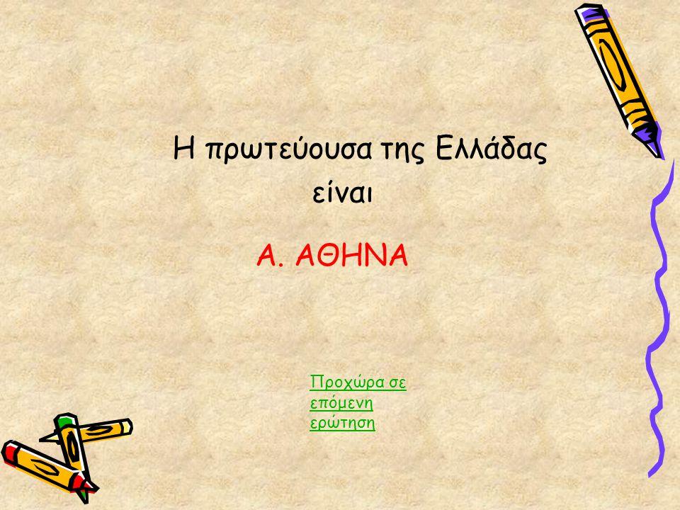 Η πρωτεύουσα της Ελλάδας είναι Προχώρα σε επόμενη ερώτηση Α. ΑΘΗΝΑ