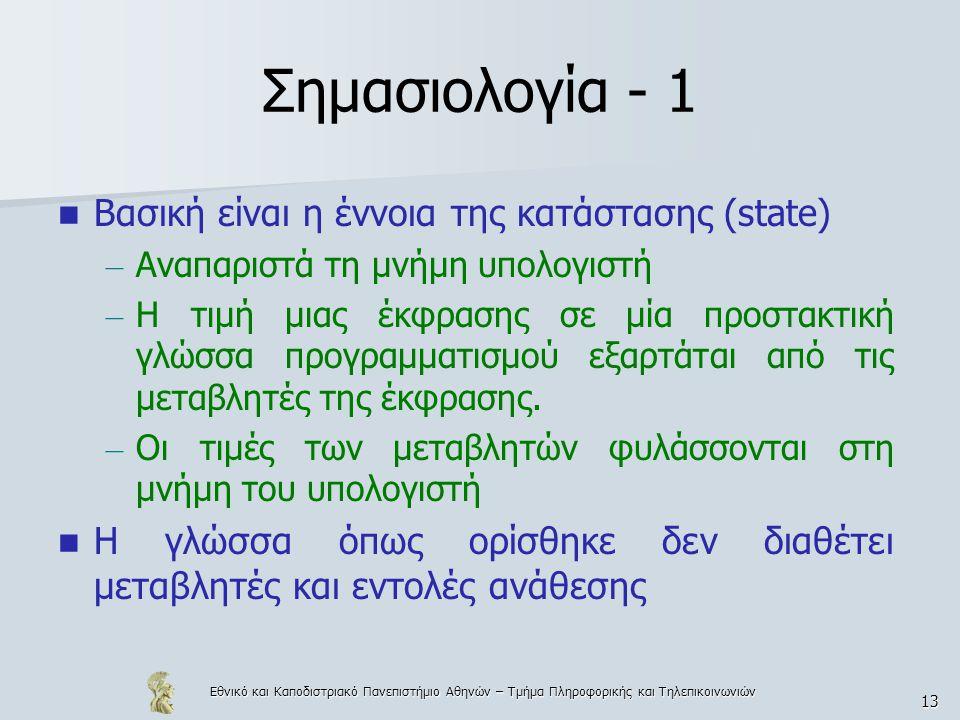 Εθνικό και Καποδιστριακό Πανεπιστήμιο Αθηνών – Τμήμα Πληροφορικής και Τηλεπικοινωνιών 13 Σημασιολογία - 1 Βασική είναι η έννοια της κατάστασης (state) – Αναπαριστά τη μνήμη υπολογιστή – Η τιμή μιας έκφρασης σε μία προστακτική γλώσσα προγραμματισμού εξαρτάται από τις μεταβλητές της έκφρασης.