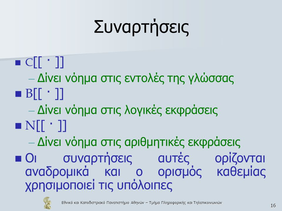 Εθνικό και Καποδιστριακό Πανεπιστήμιο Αθηνών – Τμήμα Πληροφορικής και Τηλεπικοινωνιών 16 Συναρτήσεις C [[ · ]] – Δίνει νόημα στις εντολές της γλώσσας Β [[ · ]] – Δίνει νόημα στις λογικές εκφράσεις N [[ · ]] – Δίνει νόημα στις αριθμητικές εκφράσεις Οι συναρτήσεις αυτές ορίζονται αναδρομικά και ο ορισμός καθεμίας χρησιμοποιεί τις υπόλοιπες