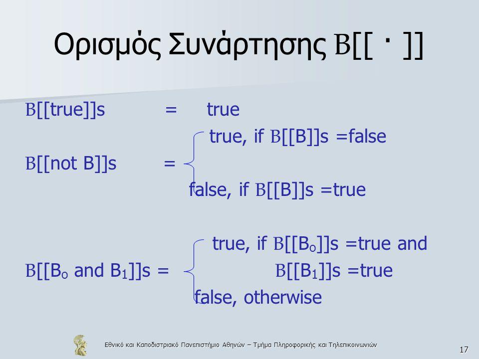 Εθνικό και Καποδιστριακό Πανεπιστήμιο Αθηνών – Τμήμα Πληροφορικής και Τηλεπικοινωνιών 17 Ορισμός Συνάρτησης Β [[ · ]] Β [[true]]s = true true, if B [[B]]s =false B [[not B]]s = false, if B [[B]]s =true true, if B [[B o ]]s =true and B [[B o and B 1 ]]s = B [[B 1 ]]s =true false, otherwise