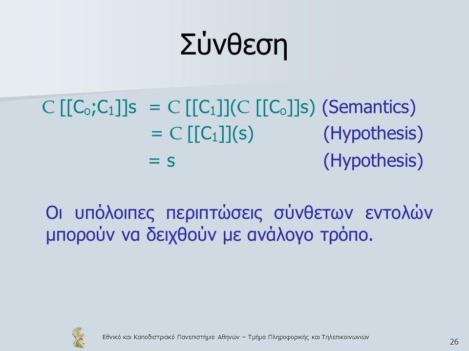 Εθνικό και Καποδιστριακό Πανεπιστήμιο Αθηνών – Τμήμα Πληροφορικής και Τηλεπικοινωνιών 26 Σύνθεση C [[C o ;C 1 ]]s = C [[C 1 ]]( C [[C o ]]s) (Semantics) = C [[C 1 ]](s) (Hypothesis) = s (Hypothesis) Οι υπόλοιπες περιπτώσεις σύνθετων εντολών μπορούν να δειχθούν με ανάλογο τρόπο.
