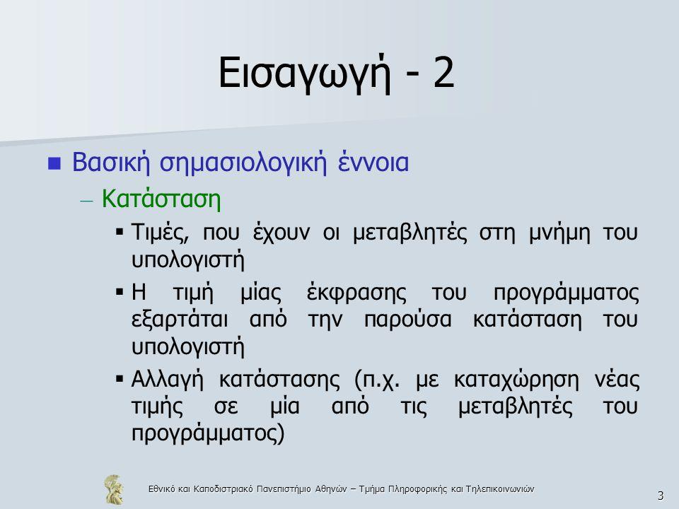 Εθνικό και Καποδιστριακό Πανεπιστήμιο Αθηνών – Τμήμα Πληροφορικής και Τηλεπικοινωνιών 3 Εισαγωγή - 2 Βασική σημασιολογική έννοια – Κατάσταση  Τιμές, που έχουν οι μεταβλητές στη μνήμη του υπολογιστή  Η τιμή μίας έκφρασης του προγράμματος εξαρτάται από την παρούσα κατάσταση του υπολογιστή  Αλλαγή κατάστασης (π.χ.