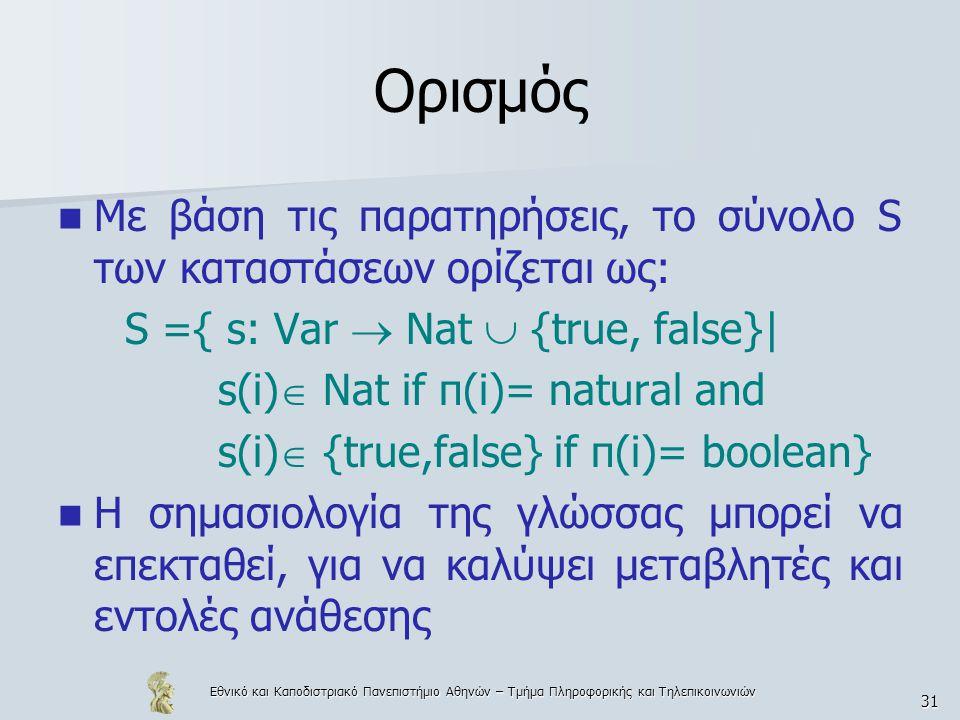 Εθνικό και Καποδιστριακό Πανεπιστήμιο Αθηνών – Τμήμα Πληροφορικής και Τηλεπικοινωνιών 31 Ορισμός Με βάση τις παρατηρήσεις, το σύνολο S των καταστάσεων ορίζεται ως: S ={ s: Var  Nat  {true, false}| s(i)  Nat if π(i)= natural and s(i)  {true,false} if π(i)= boolean} Η σημασιολογία της γλώσσας μπορεί να επεκταθεί, για να καλύψει μεταβλητές και εντολές ανάθεσης
