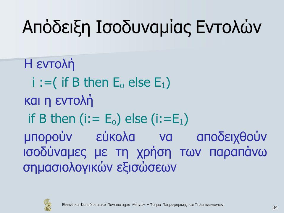 Εθνικό και Καποδιστριακό Πανεπιστήμιο Αθηνών – Τμήμα Πληροφορικής και Τηλεπικοινωνιών 34 Απόδειξη Ισοδυναμίας Εντολών Η εντολή i :=( if B then E o else E 1 ) και η εντολή if B then (i:= E o ) else (i:=E 1 ) μπορούν εύκολα να αποδειχθούν ισοδύναμες με τη χρήση των παραπάνω σημασιολογικών εξισώσεων