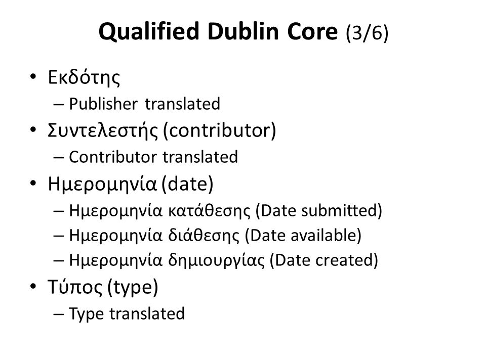 Qualified Dublin Core (3/6) Εκδότης – Publisher translated Συντελεστής (contributor) – Contributor translated Ημερομηνία (date) – Ημερομηνία κατάθεσης
