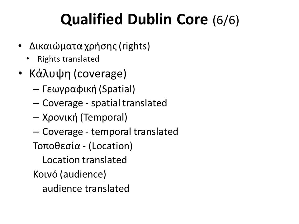 Qualified Dublin Core (6/6) Δικαιώματα χρήσης (rights) Rights translated Κάλυψη (coverage) – Γεωγραφική (Spatial) – Coverage - spatial translated – Χρονική (Temporal) – Coverage - temporal translated Τοποθεσία - (Location) Location translated Κοινό (audience) audience translated
