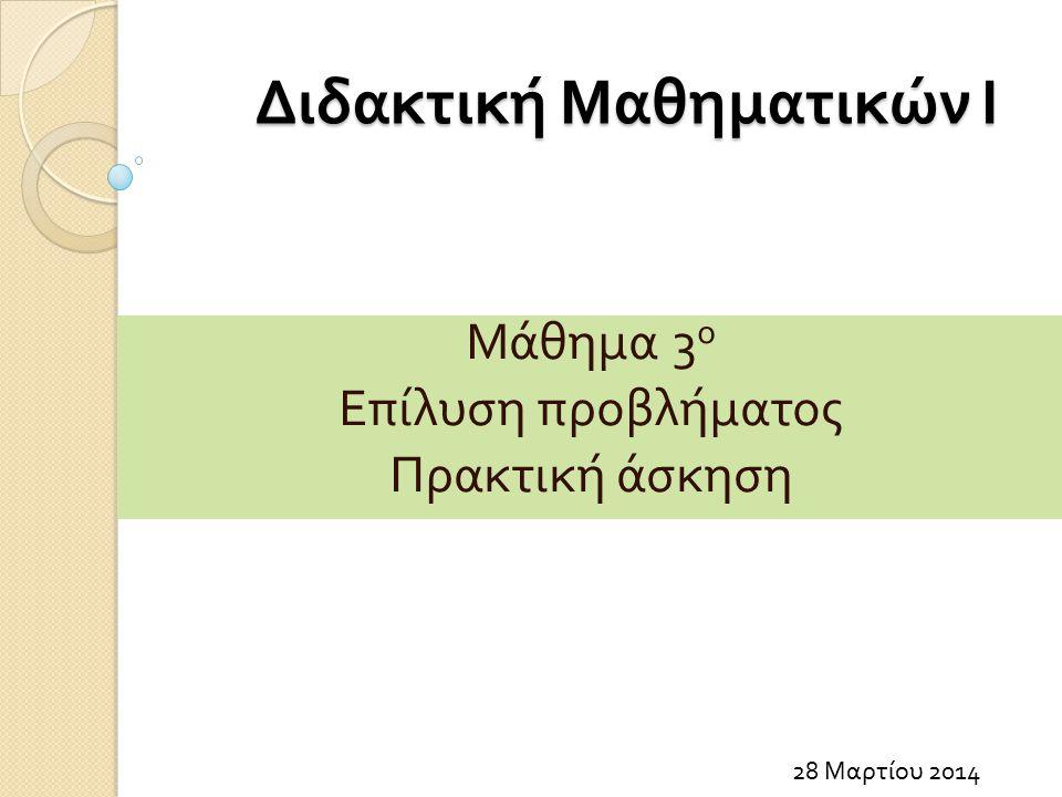 Διδακτική Μαθηματικών Ι 28 Μαρτίου 2014 Μάθημα 3 ο Επίλυση προβλήματος Πρακτική άσκηση