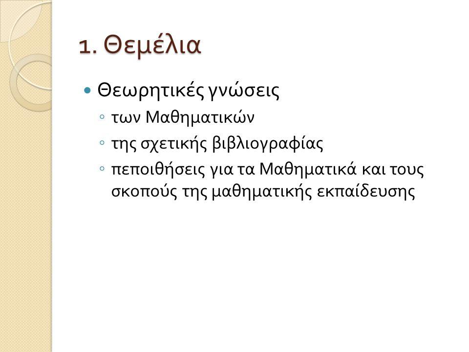 1. Θεμέλια Θεωρητικές γνώσεις ◦ των Μαθηματικών ◦ της σχετικής βιβλιογραφίας ◦ πεποιθήσεις για τα Μαθηματικά και τους σκοπούς της μαθηματικής εκπαίδευ