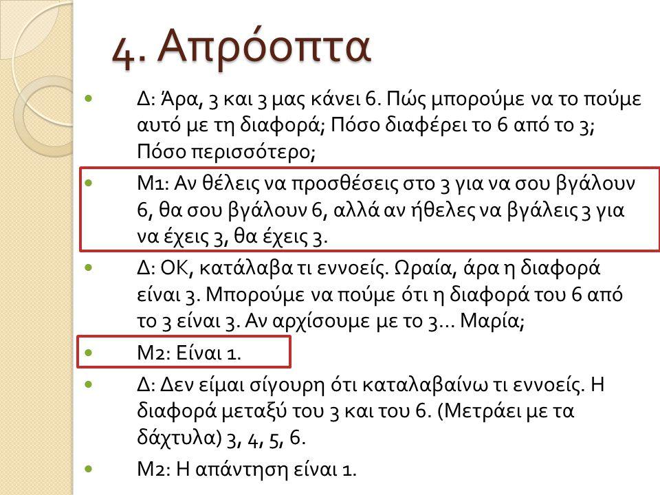 4. Απρόοπτα Δ : Άρα, 3 και 3 μας κάνει 6. Πώς μπορούμε να το πούμε αυτό με τη διαφορά ; Πόσο διαφέρει το 6 από το 3; Πόσο περισσότερο ; Μ 1: Αν θέλεις