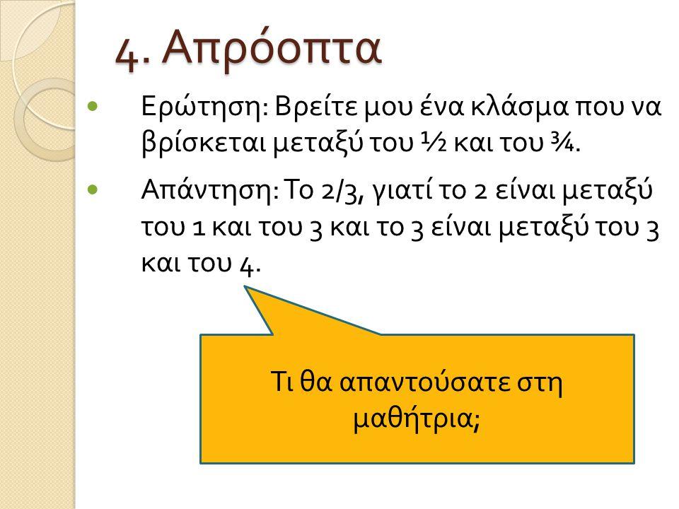 4. Απρόοπτα Ερώτηση : Βρείτε μου ένα κλάσμα που να βρίσκεται μεταξύ του ½ και του ¾. Απάντηση : Το 2/3, γιατί το 2 είναι μεταξύ του 1 και του 3 και το