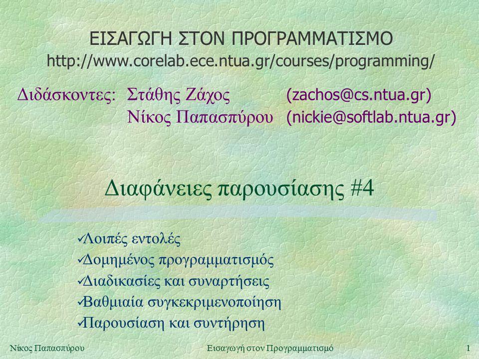 ΕΙΣΑΓΩΓΗ ΣΤΟΝ ΠΡΟΓΡΑΜΜΑΤΙΣΜΟ Διδάσκοντες:Στάθης Ζάχος (zachos@cs.ntua.gr) Νίκος Παπασπύρου (nickie@softlab.ntua.gr) http://www.corelab.ece.ntua.gr/courses/programming/ 1Νίκος ΠαπασπύρουΕισαγωγή στον Προγραμματισμό Διαφάνειες παρουσίασης #4 Λοιπές εντολές Δομημένος προγραμματισμός Διαδικασίες και συναρτήσεις Βαθμιαία συγκεκριμενοποίηση Παρουσίαση και συντήρηση