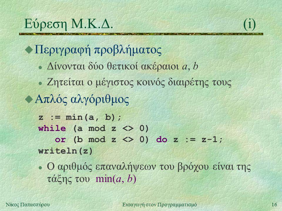 16Νίκος Παπασπύρου Εισαγωγή στον Προγραμματισμό Εύρεση Μ.Κ.Δ.(i) u Περιγραφή προβλήματος l Δίνονται δύο θετικοί ακέραιοι a, b l Ζητείται ο μέγιστος κοινός διαιρέτης τους u Απλός αλγόριθμος z := min(a, b); while (a mod z <> 0) or (b mod z <> 0) do z := z-1; writeln(z) l Ο αριθμός επαναλήψεων του βρόχου είναι της τάξης του min(a, b)