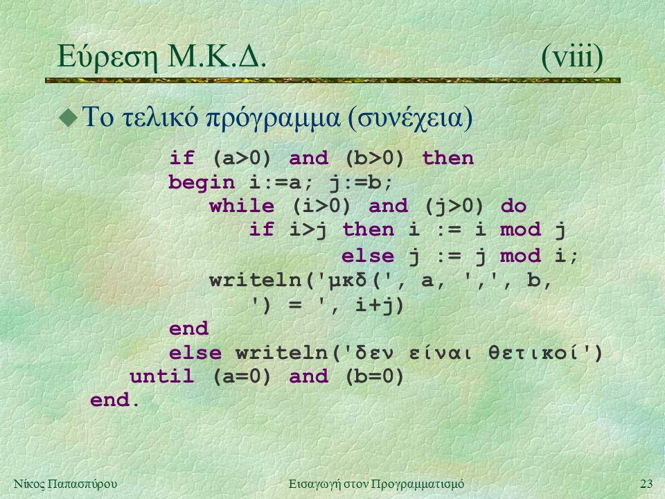 23Νίκος Παπασπύρου Εισαγωγή στον Προγραμματισμό Εύρεση Μ.Κ.Δ.(viii) u Το τελικό πρόγραμμα (συνέχεια) if (a>0) and (b>0) then begin i:=a; j:=b; while (i>0) and (j>0) do if i>j then i := i mod j else j := j mod i; writeln( μκδ( , a, , , b, ) = , i+j) end else writeln( δεν είναι θετικοί ) until (a=0) and (b=0) end.