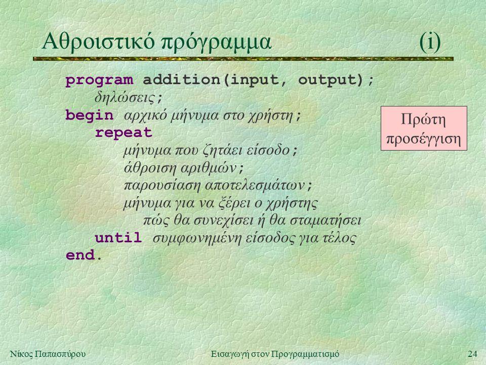 24Νίκος Παπασπύρου Εισαγωγή στον Προγραμματισμό Αθροιστικό πρόγραμμα(i) program addition(input, output); δηλώσεις ; begin αρχικό μήνυμα στο χρήστη ; repeat μήνυμα που ζητάει είσοδο ; άθροιση αριθμών ; παρουσίαση αποτελεσμάτων ; μήνυμα για να ξέρει ο χρήστης πώς θα συνεχίσει ή θα σταματήσει until συμφωνημένη είσοδος για τέλος end.