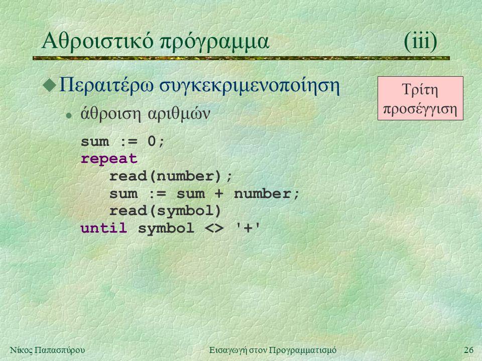 26Νίκος Παπασπύρου Εισαγωγή στον Προγραμματισμό Αθροιστικό πρόγραμμα(iii) u Περαιτέρω συγκεκριμενοποίηση l άθροιση αριθμών sum := 0; repeat read(number); sum := sum + number; read(symbol) until symbol <> + Τρίτη προσέγγιση