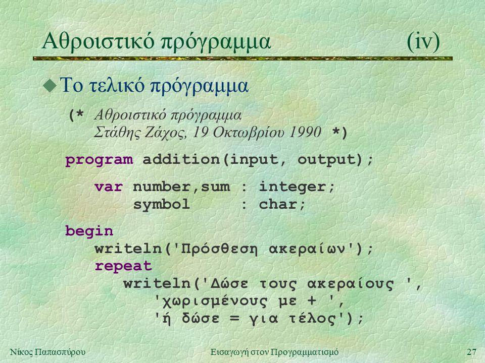 27Νίκος Παπασπύρου Εισαγωγή στον Προγραμματισμό Αθροιστικό πρόγραμμα(iv) u Το τελικό πρόγραμμα (* Αθροιστικό πρόγραμμα Στάθης Ζάχος, 19 Οκτωβρίου 1990 *) program addition(input, output); var number,sum : integer; symbol : char; begin writeln( Πρόσθεση ακεραίων ); repeat writeln( Δώσε τους ακεραίους , χωρισμένους με + , ή δώσε = για τέλος );