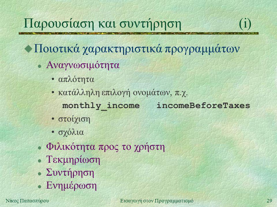 29Νίκος Παπασπύρου Εισαγωγή στον Προγραμματισμό Παρουσίαση και συντήρηση(i) u Ποιοτικά χαρακτηριστικά προγραμμάτων l Αναγνωσιμότητα απλότητα κατάλληλη επιλογή ονομάτων, π.χ.